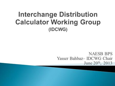 NAESB BPS Yasser Bahbaz– IDCWG Chair June 20 th, 2013.