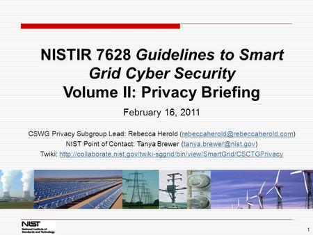 1 NISTIR 7628 Guidelines to Smart Grid Cyber Security Volume II: Privacy Briefing February 16, 2011 CSWG Privacy Subgroup Lead: Rebecca Herold