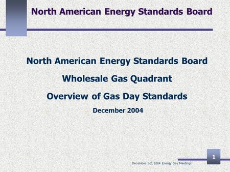 December 1-2, 2004 Energy Day Meetings 1 North American Energy Standards Board Wholesale Gas Quadrant Overview of Gas Day Standards December 2004.