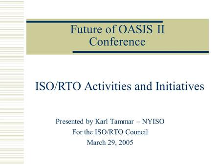 Future of OASIS II Conference Presented by Karl Tammar – NYISO For the ISO/RTO Council March 29, 2005 ISO/RTO Activities and Initiatives.