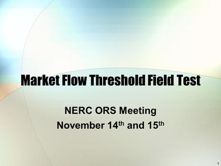 1 Market Flow Threshold Field Test NERC ORS Meeting November 14 th and 15 th.