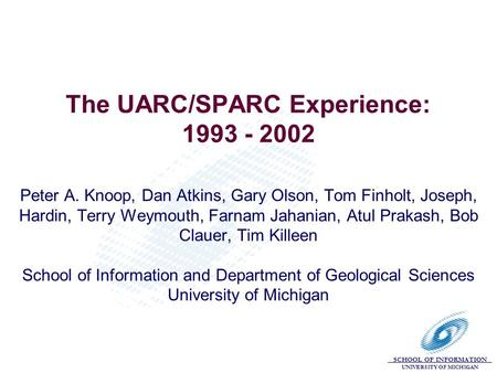 SCHOOL OF INFORMATION UNIVERSITY OF MICHIGAN The UARC/SPARC Experience: 1993 - 2002 Peter A. Knoop, Dan Atkins, Gary Olson, Tom Finholt, Joseph, Hardin,