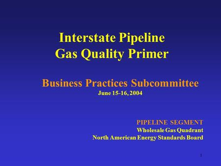 1 Interstate Pipeline Gas Quality Primer Business Practices Subcommittee June 15-16, 2004 PIPELINE SEGMENT Wholesale Gas Quadrant North American Energy.