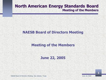 June 22, 2005 NAESB Board of Directors Meeting, San Antonio, Texas 1 North American Energy Standards Board Meeting of the Members NAESB Board of Directors.