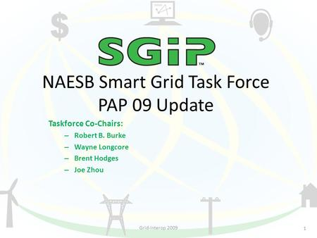 NAESB Smart Grid Task Force PAP 09 Update Taskforce Co-Chairs: – Robert B. Burke – Wayne Longcore – Brent Hodges – Joe Zhou 1 Grid-Interop 2009.