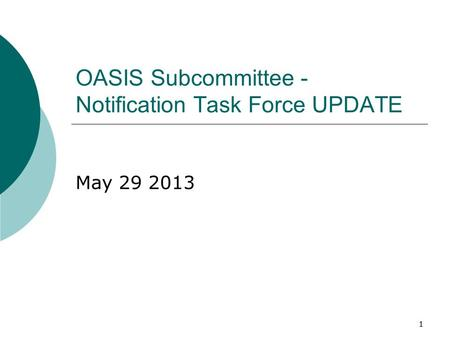 11 OASIS Subcommittee - Notification Task Force UPDATE May 29 2013.