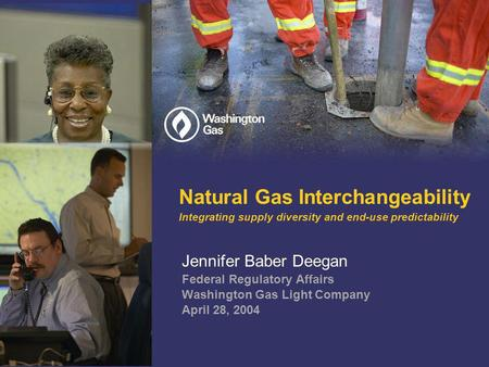 Natural Gas Interchangeability Integrating supply diversity and end-use predictability Jennifer Baber Deegan Federal Regulatory Affairs Washington Gas.