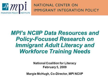 MPIs NCIIP Data Resources and Policy-Focused Research on Immigrant Adult Literacy and Workforce Training Needs National Coalition for Literacy February.