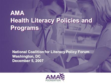 June 10, 2005 AMA Health Literacy Policies and Programs National Coalition for Literacy Policy Forum Washington, DC December 5, 2007.