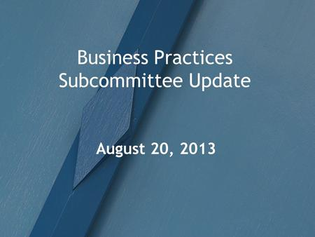 Business Practices Subcommittee Update August 20, 2013.