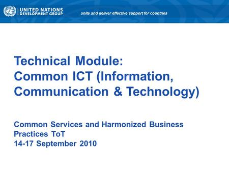 Technical Module: Common ICT (Information, Communication & Technology) Common Services and Harmonized Business Practices ToT 14-17 September 2010 unite.
