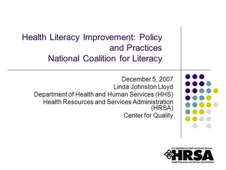 1 Health Literacy Improvement: Policy and Practices National Coalition for Literacy December 5, 2007 Linda Johnston Lloyd Department of Health and Human.