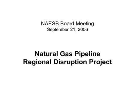NAESB Board Meeting September 21, 2006 Natural Gas Pipeline Regional Disruption Project.
