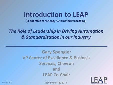 Introduction to LEAP (Leadership for Energy Automated Processing) The Role of Leadership in Driving Automation & Standardization in our industry Gary Spengler.