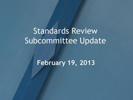 Standards Review Subcommittee Update February 19, 2013.
