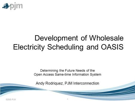 ©2005 PJM 1 Development of Wholesale Electricity Scheduling and OASIS Determining the Future Needs of the Open Access Same-time Information System Andy.