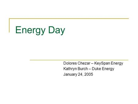 Energy Day Dolores Chezar – KeySpan Energy Kathryn Burch – Duke Energy January 24, 2005.