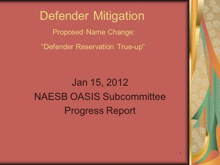 1 Defender Mitigation Proposed Name Change: Defender Reservation True-up Jan 15, 2012 NAESB OASIS Subcommittee Progress Report.