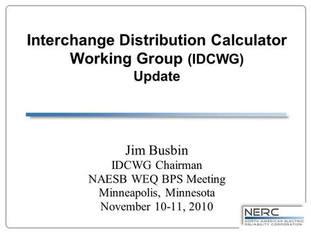 Interchange Distribution Calculator Working Group (IDCWG) Update Jim Busbin IDCWG Chairman NAESB WEQ BPS Meeting Minneapolis, Minnesota November 10-11,