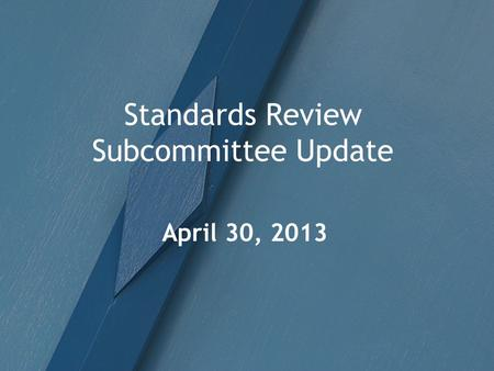 Standards Review Subcommittee Update April 30, 2013.