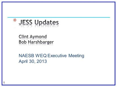 1 NAESB WEQ Executive Meeting April 30, 2013. 2 e-Tag 1.8.1.1 testing and roll-out e-Tag 1.8.2 Functional Specification WEQ-004 Coordinate Interchange.