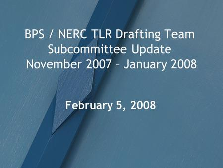 BPS / NERC TLR Drafting Team Subcommittee Update November 2007 – January 2008 February 5, 2008.
