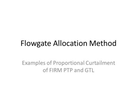 Flowgate Allocation Method Examples of Proportional Curtailment of FIRM PTP and GTL.