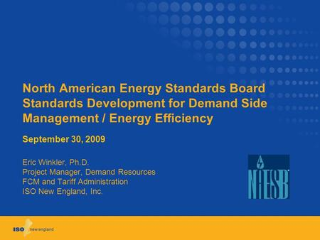 North American Energy Standards Board Standards Development for Demand Side Management / Energy Efficiency September 30, 2009 Eric Winkler, Ph.D. Project.