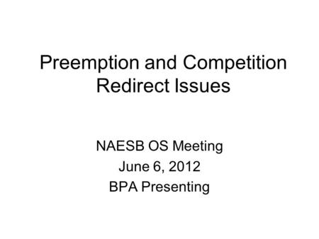 Preemption and Competition Redirect Issues NAESB OS Meeting June 6, 2012 BPA Presenting.