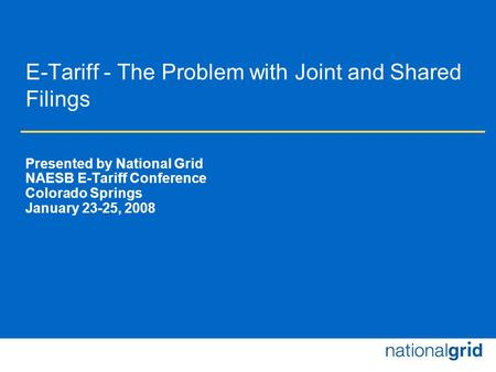 E-Tariff - The Problem with Joint and Shared Filings Presented by National Grid NAESB E-Tariff Conference Colorado Springs January 23-25, 2008.