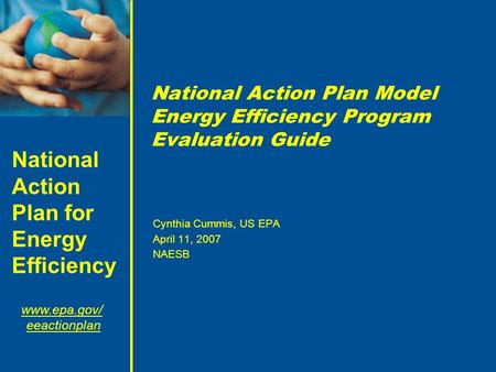 National Action Plan for Energy Efficiency www.epa.gov/ eeactionplan National Action Plan Model Energy Efficiency Program Evaluation Guide Cynthia Cummis,