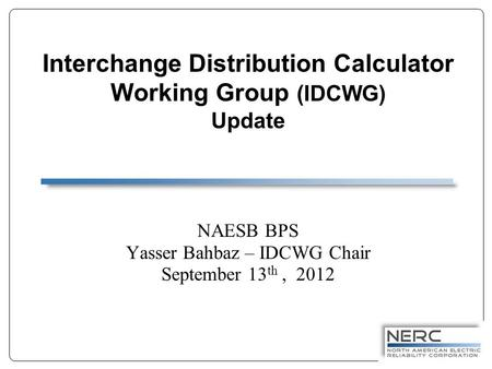 Interchange Distribution Calculator Working Group (IDCWG) Update NAESB BPS Yasser Bahbaz – IDCWG Chair September 13 th, 2012.