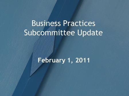 Business Practices Subcommittee Update February 1, 2011.