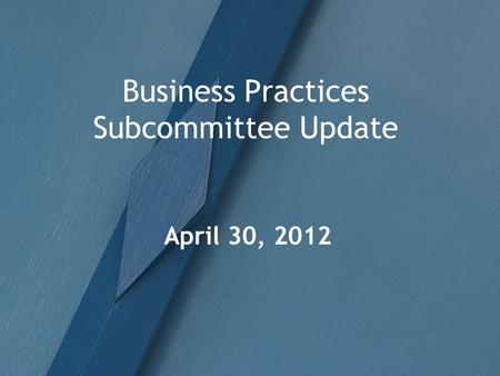Business Practices Subcommittee Update April 30, 2012.