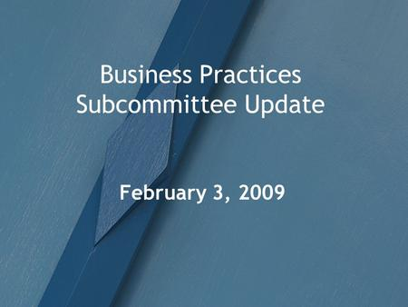 Business Practices Subcommittee Update February 3, 2009.