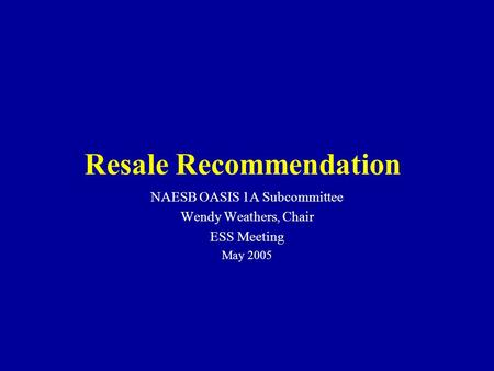 NAESB OASIS 1A Subcommittee Wendy Weathers, Chair ESS Meeting May 2005 Resale Recommendation.