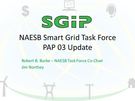 NAESB Smart Grid Task Force PAP 03 Update Robert B. Burke – NAESB Task Force Co-Chair Jim Northey.