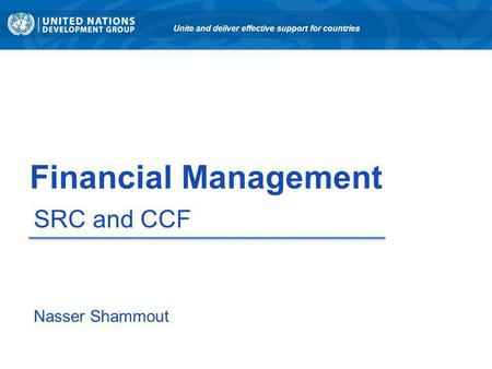 Financial Management SRC and CCF Unite and deliver effective support for countries Nasser Shammout.