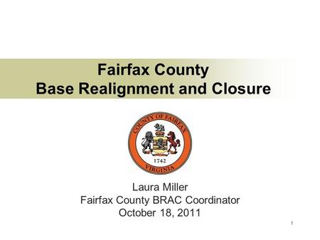 1 Fairfax County Base Realignment and Closure Laura Miller Fairfax County BRAC Coordinator October 18, 2011.