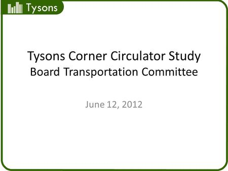 Tysons Tysons Corner Circulator Study Board Transportation Committee June 12, 2012.