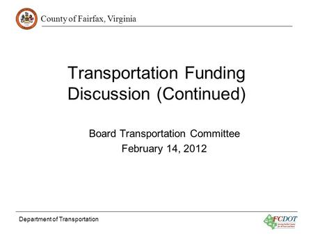 County of Fairfax, Virginia Department of Transportation Transportation Funding Discussion (Continued) Board Transportation Committee February 14, 2012.