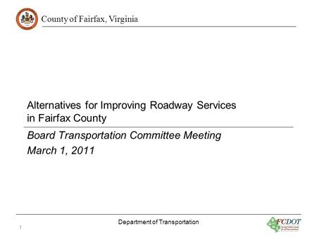 County of Fairfax, Virginia Alternatives for Improving Roadway Services in Fairfax County Board Transportation Committee Meeting March 1, 2011 Department.