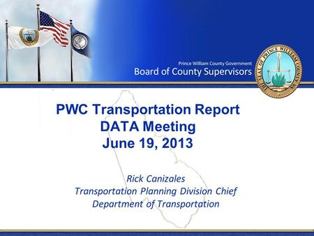 PWC Transportation Report DATA Meeting June 19, 2013 Rick Canizales Transportation Planning Division Chief Department of Transportation.