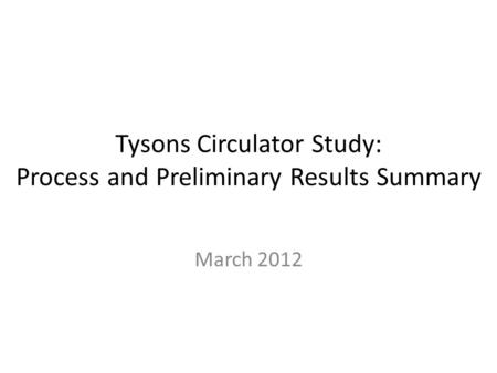 Tysons Circulator Study: Process and Preliminary Results Summary March 2012.
