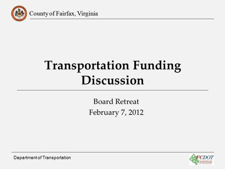 County of Fairfax, Virginia Department of Transportation Transportation Funding Discussion Board Retreat February 7, 2012.