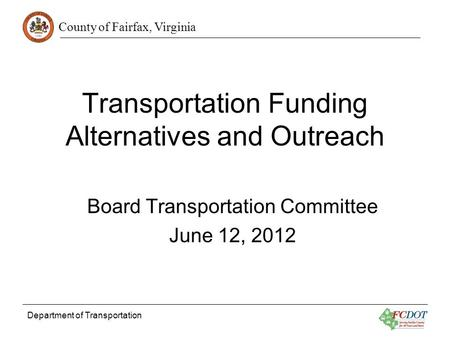 County of Fairfax, Virginia Department of Transportation Transportation Funding Alternatives and Outreach Board Transportation Committee June 12, 2012.