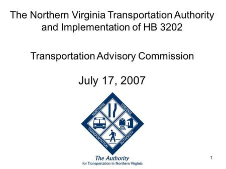1 The Northern Virginia Transportation Authority and Implementation of HB 3202 Transportation Advisory Commission July 17, 2007.