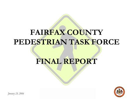 January 23, 2006 FAIRFAX COUNTY PEDESTRIAN TASK FORCE FAIRFAX COUNTY PEDESTRIAN TASK FORCE FINAL REPORT.