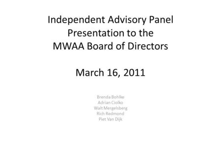 Independent Advisory Panel Presentation to the MWAA Board of Directors March 16, 2011 Brenda Bohlke Adrian Ciolko Walt Mergelsberg Rich Redmond Piet Van.