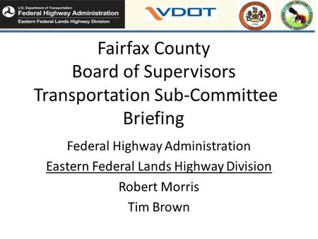 Fairfax County Board of Supervisors Transportation Sub-Committee Briefing Federal Highway Administration Eastern Federal Lands Highway Division Robert.